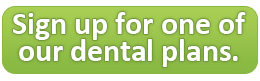 Sign up for one of our dental plans.