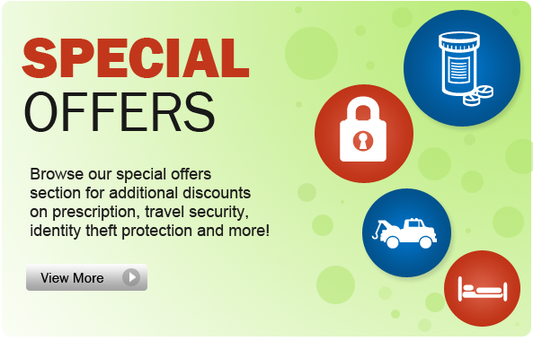 Special Offers. Browse our special offers section for additional discounts on prescription, travel security, identity theft protection and more!