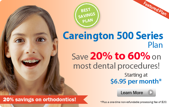 Careington 500 Series Plan. Save 20% to 60% on most dental procedures! Starting at $6.95 per month* *Plus a one-time non-refundable processing fee of $20.